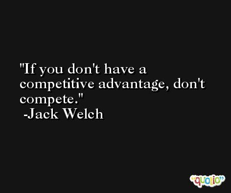 If you don't have a competitive advantage, don't compete. -Jack Welch