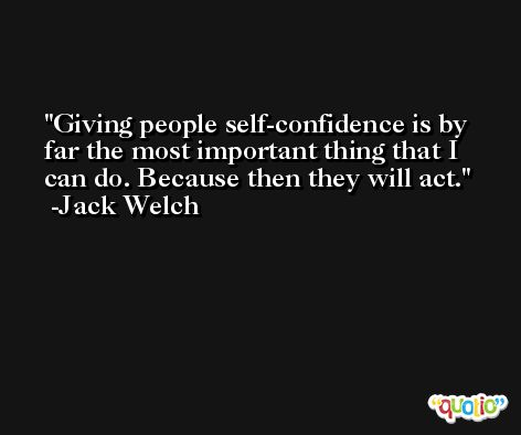 Giving people self-confidence is by far the most important thing that I can do. Because then they will act. -Jack Welch