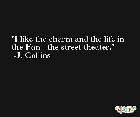 I like the charm and the life in the Fan - the street theater. -J. Collins