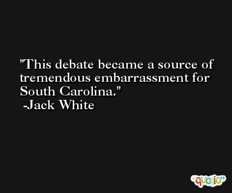 This debate became a source of tremendous embarrassment for South Carolina. -Jack White