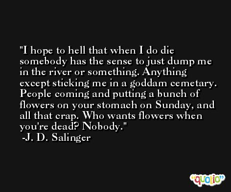 I hope to hell that when I do die somebody has the sense to just dump me in the river or something. Anything except sticking me in a goddam cemetary. People coming and putting a bunch of flowers on your stomach on Sunday, and all that crap. Who wants flowers when you're dead? Nobody. -J. D. Salinger