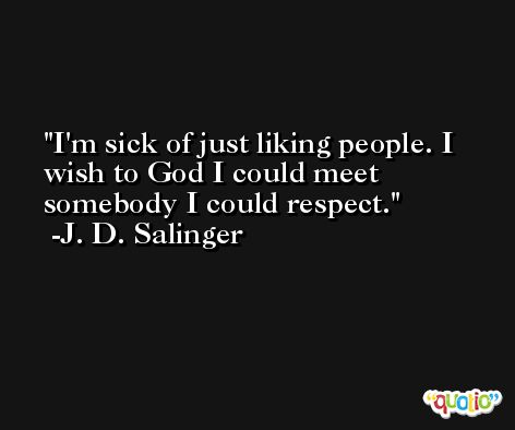 I'm sick of just liking people. I wish to God I could meet somebody I could respect. -J. D. Salinger