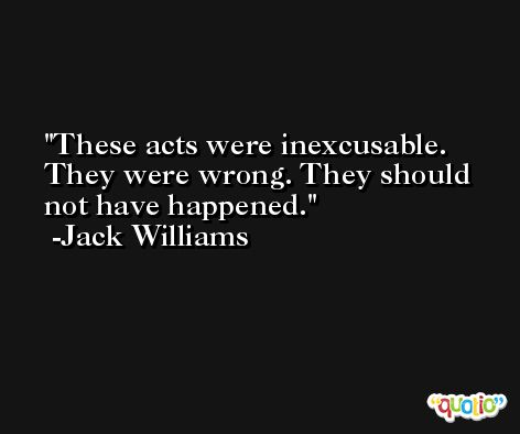 These acts were inexcusable. They were wrong. They should not have happened. -Jack Williams