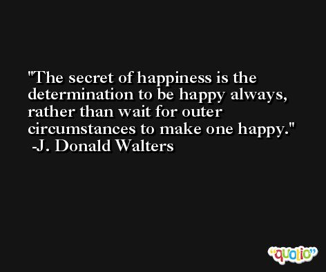 The secret of happiness is the determination to be happy always, rather than wait for outer circumstances to make one happy. -J. Donald Walters