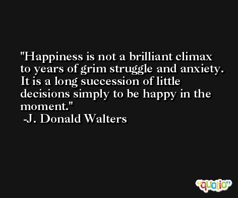 Happiness is not a brilliant climax to years of grim struggle and anxiety. It is a long succession of little decisions simply to be happy in the moment. -J. Donald Walters