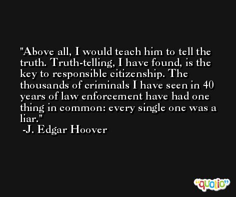 Above all, I would teach him to tell the truth. Truth-telling, I have found, is the key to responsible citizenship. The thousands of criminals I have seen in 40 years of law enforcement have had one thing in common: every single one was a liar. -J. Edgar Hoover