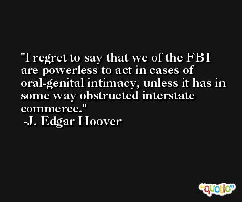 I regret to say that we of the FBI are powerless to act in cases of oral-genital intimacy, unless it has in some way obstructed interstate commerce. -J. Edgar Hoover