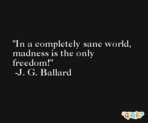 In a completely sane world, madness is the only freedom! -J. G. Ballard