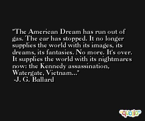 The American Dream has run out of gas. The car has stopped. It no longer supplies the world with its images, its dreams, its fantasies. No more. It's over. It supplies the world with its nightmares now: the Kennedy assassination, Watergate, Vietnam... -J. G. Ballard