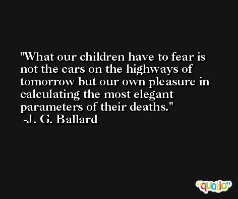 What our children have to fear is not the cars on the highways of tomorrow but our own pleasure in calculating the most elegant parameters of their deaths. -J. G. Ballard