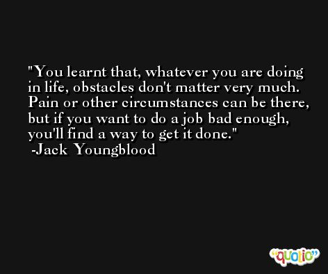 You learnt that, whatever you are doing in life, obstacles don't matter very much. Pain or other circumstances can be there, but if you want to do a job bad enough, you'll find a way to get it done. -Jack Youngblood