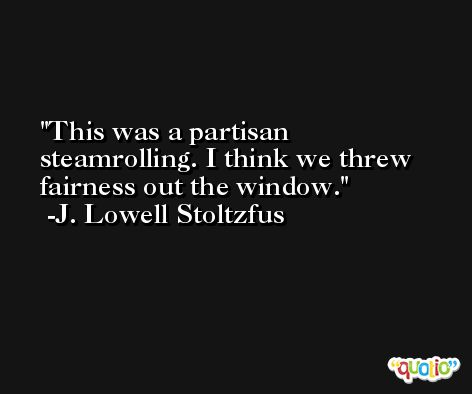 This was a partisan steamrolling. I think we threw fairness out the window. -J. Lowell Stoltzfus