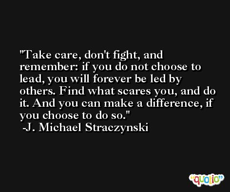 Take care, don't fight, and remember: if you do not choose to lead, you will forever be led by others. Find what scares you, and do it. And you can make a difference, if you choose to do so. -J. Michael Straczynski