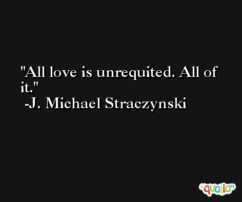 All love is unrequited. All of it. -J. Michael Straczynski