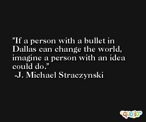 If a person with a bullet in Dallas can change the world, imagine a person with an idea could do. -J. Michael Straczynski