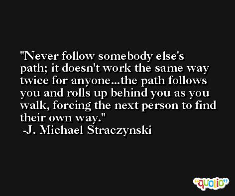 Never follow somebody else's path; it doesn't work the same way twice for anyone...the path follows you and rolls up behind you as you walk, forcing the next person to find their own way. -J. Michael Straczynski