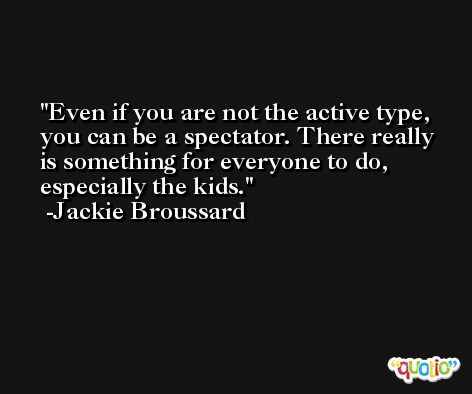 Even if you are not the active type, you can be a spectator. There really is something for everyone to do, especially the kids. -Jackie Broussard
