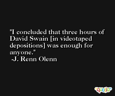 I concluded that three hours of David Swain [in videotaped depositions] was enough for anyone. -J. Renn Olenn