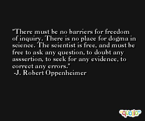 There must be no barriers for freedom of inquiry. There is no place for dogma in science. The scientist is free, and must be free to ask any question, to doubt any asssertion, to seek for any evidence, to correct any errors. -J. Robert Oppenheimer