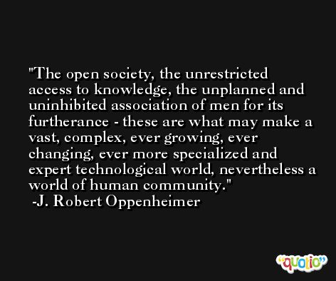 The open society, the unrestricted access to knowledge, the unplanned and uninhibited association of men for its furtherance - these are what may make a vast, complex, ever growing, ever changing, ever more specialized and expert technological world, nevertheless a world of human community. -J. Robert Oppenheimer