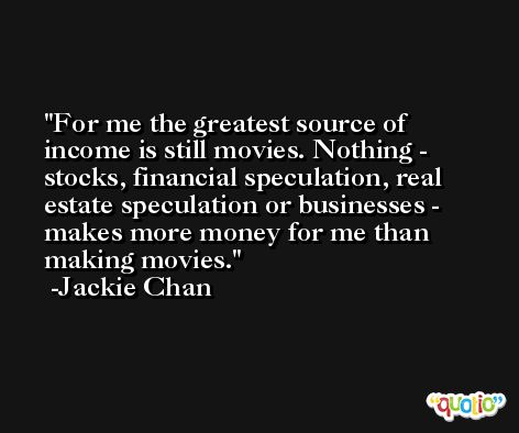 For me the greatest source of income is still movies. Nothing - stocks, financial speculation, real estate speculation or businesses - makes more money for me than making movies. -Jackie Chan