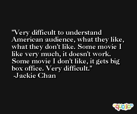 Very difficult to understand American audience, what they like, what they don't like. Some movie I like very much, it doesn't work. Some movie I don't like, it gets big box office. Very difficult. -Jackie Chan