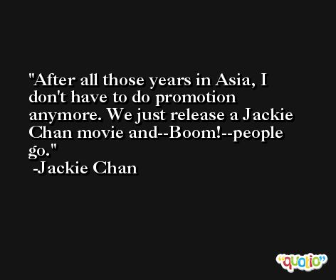 After all those years in Asia, I don't have to do promotion anymore. We just release a Jackie Chan movie and--Boom!--people go. -Jackie Chan