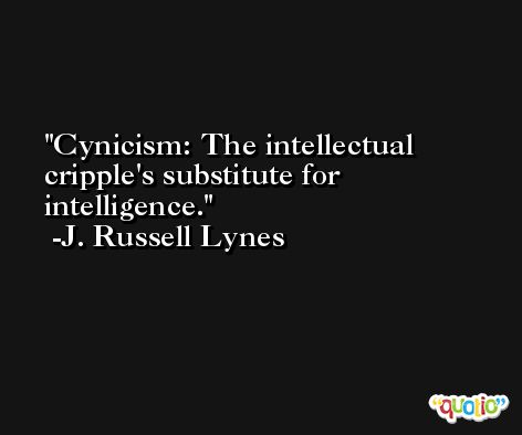 Cynicism: The intellectual cripple's substitute for intelligence. -J. Russell Lynes