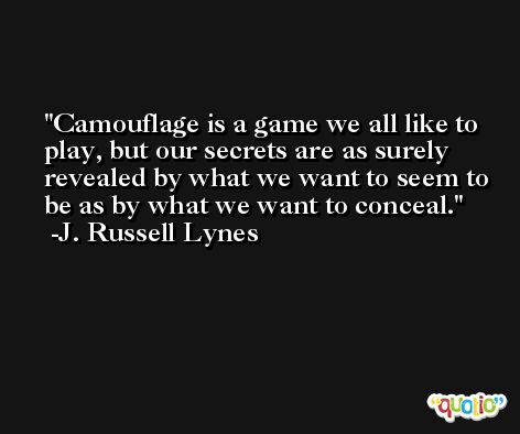 Camouflage is a game we all like to play, but our secrets are as surely revealed by what we want to seem to be as by what we want to conceal. -J. Russell Lynes