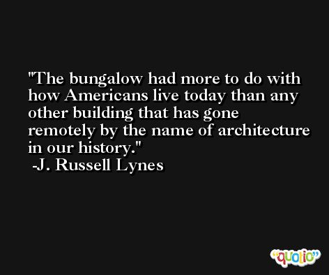 The bungalow had more to do with how Americans live today than any other building that has gone remotely by the name of architecture in our history. -J. Russell Lynes