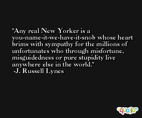 Any real New Yorker is a you-name-it-we-have-it-snob whose heart brims with sympathy for the millions of unfortunates who through misfortune, misguidedness or pure stupidity live anywhere else in the world. -J. Russell Lynes