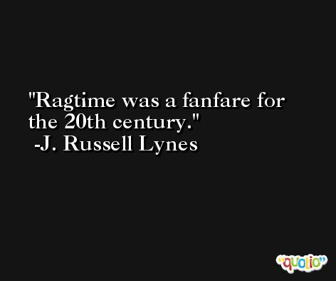 Ragtime was a fanfare for the 20th century. -J. Russell Lynes