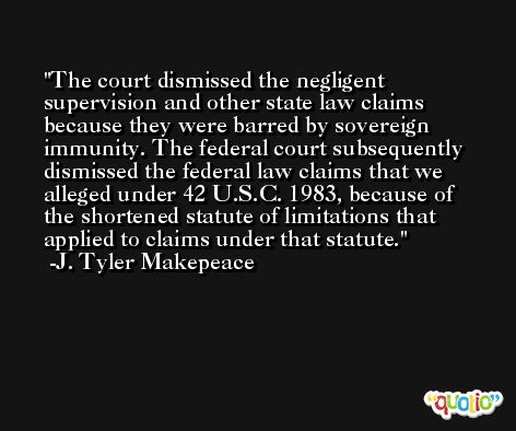 The court dismissed the negligent supervision and other state law claims because they were barred by sovereign immunity. The federal court subsequently dismissed the federal law claims that we alleged under 42 U.S.C. 1983, because of the shortened statute of limitations that applied to claims under that statute. -J. Tyler Makepeace