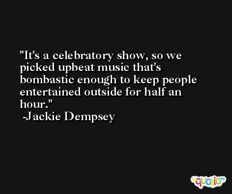 It's a celebratory show, so we picked upbeat music that's bombastic enough to keep people entertained outside for half an hour. -Jackie Dempsey