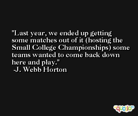 Last year, we ended up getting some matches out of it (hosting the Small College Championships) some teams wanted to come back down here and play. -J. Webb Horton