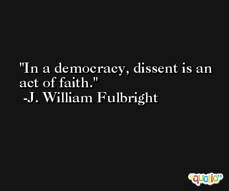 In a democracy, dissent is an act of faith. -J. William Fulbright