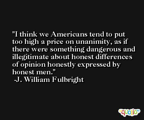 I think we Americans tend to put too high a price on unanimity, as if there were something dangerous and illegitimate about honest differences of opinion honestly expressed by honest men. -J. William Fulbright