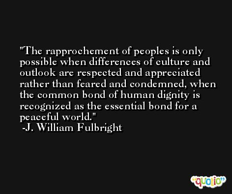 The rapprochement of peoples is only possible when differences of culture and outlook are respected and appreciated rather than feared and condemned, when the common bond of human dignity is recognized as the essential bond for a peaceful world. -J. William Fulbright