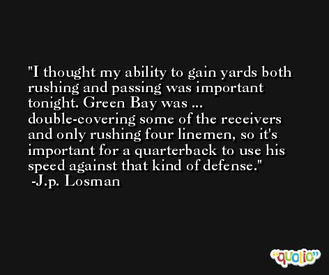 I thought my ability to gain yards both rushing and passing was important tonight. Green Bay was ... double-covering some of the receivers and only rushing four linemen, so it's important for a quarterback to use his speed against that kind of defense. -J.p. Losman