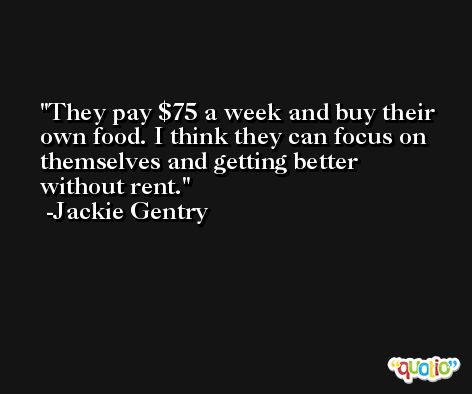 They pay $75 a week and buy their own food. I think they can focus on themselves and getting better without rent. -Jackie Gentry