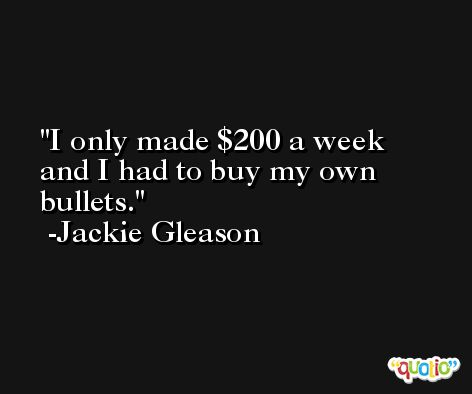 I only made $200 a week and I had to buy my own bullets. -Jackie Gleason