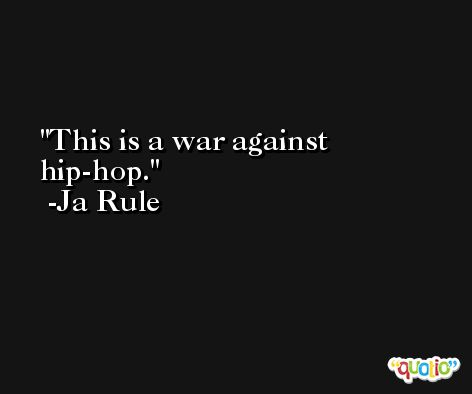 This is a war against hip-hop. -Ja Rule
