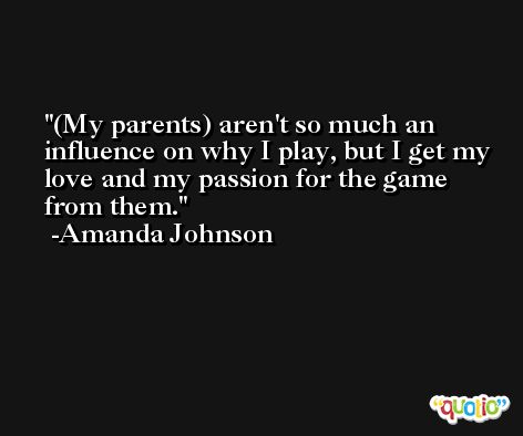 (My parents) aren't so much an influence on why I play, but I get my love and my passion for the game from them. -Amanda Johnson