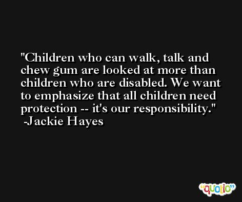 Children who can walk, talk and chew gum are looked at more than children who are disabled. We want to emphasize that all children need protection -- it's our responsibility. -Jackie Hayes