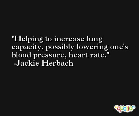 Helping to increase lung capacity, possibly lowering one's blood pressure, heart rate. -Jackie Herbach