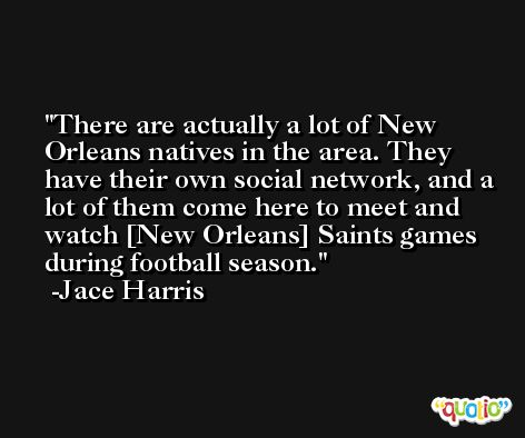 There are actually a lot of New Orleans natives in the area. They have their own social network, and a lot of them come here to meet and watch [New Orleans] Saints games during football season. -Jace Harris