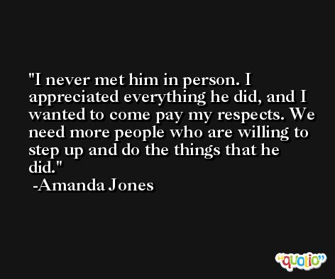 I never met him in person. I appreciated everything he did, and I wanted to come pay my respects. We need more people who are willing to step up and do the things that he did. -Amanda Jones
