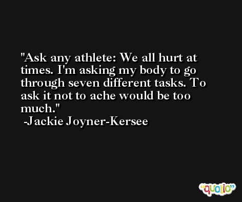 Ask any athlete: We all hurt at times. I'm asking my body to go through seven different tasks. To ask it not to ache would be too much. -Jackie Joyner-Kersee