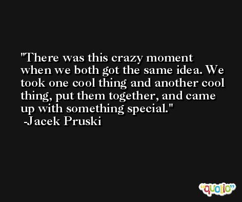 There was this crazy moment when we both got the same idea. We took one cool thing and another cool thing, put them together, and came up with something special. -Jacek Pruski