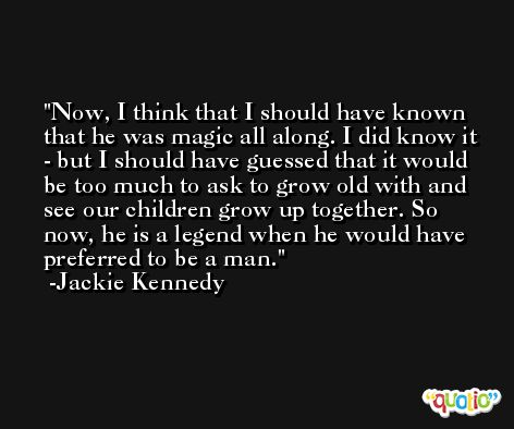 Now, I think that I should have known that he was magic all along. I did know it - but I should have guessed that it would be too much to ask to grow old with and see our children grow up together. So now, he is a legend when he would have preferred to be a man. -Jackie Kennedy